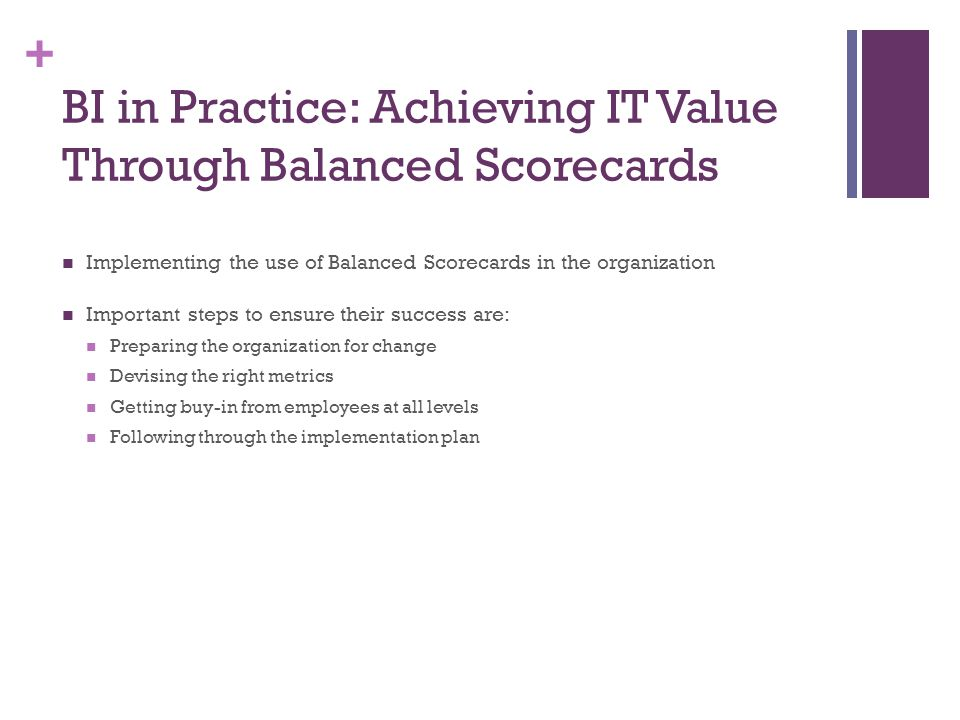 + BI in Practice: Achieving IT Value Through Balanced Scorecards Implementing the use of Balanced Scorecards in the organization Important steps to en