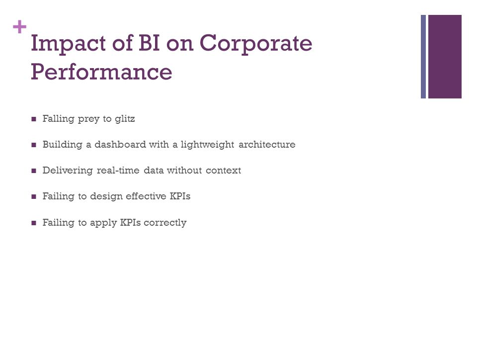+ Impact of BI on Corporate Performance Falling prey to glitz Building a dashboard with a lightweight architecture Delivering real-time data without c