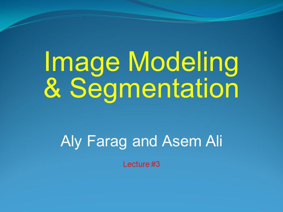 Image Modeling & Segmentation Aly Farag and Asem Ali Lecture #3