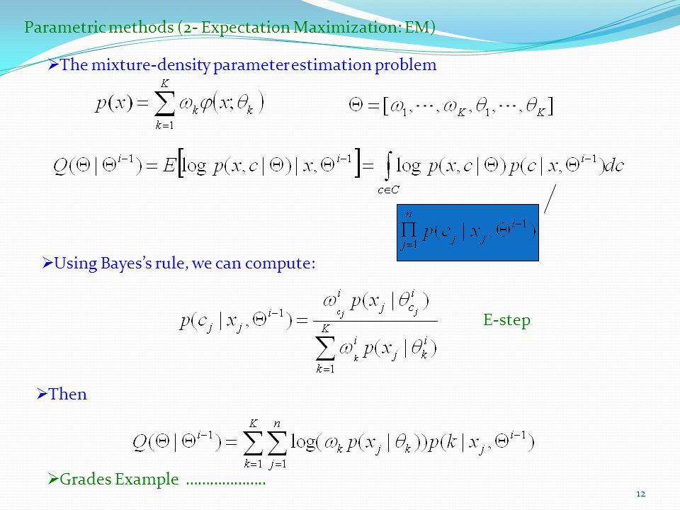 12 Parametric methods (2- Expectation Maximization: EM)  The mixture-density parameter estimation problem  Using Bayes's rule, we can compute:  Then E-step  Grades Example ………………..