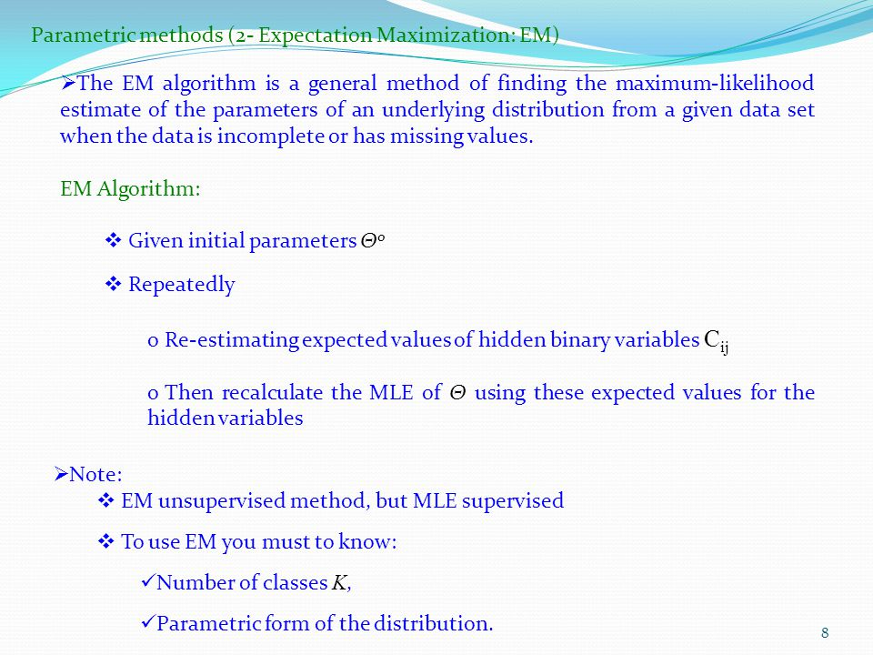 8 Parametric methods (2- Expectation Maximization: EM)  The EM algorithm is a general method of finding the maximum-likelihood estimate of the parameters of an underlying distribution from a given data set when the data is incomplete or has missing values.