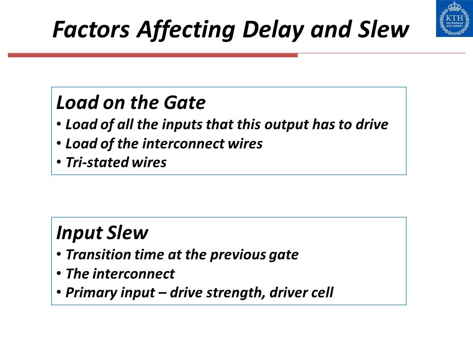 Factors Affecting Delay and Slew Load on the Gate Load of all the inputs that this output has to drive Load of the interconnect wires Tri-stated wires