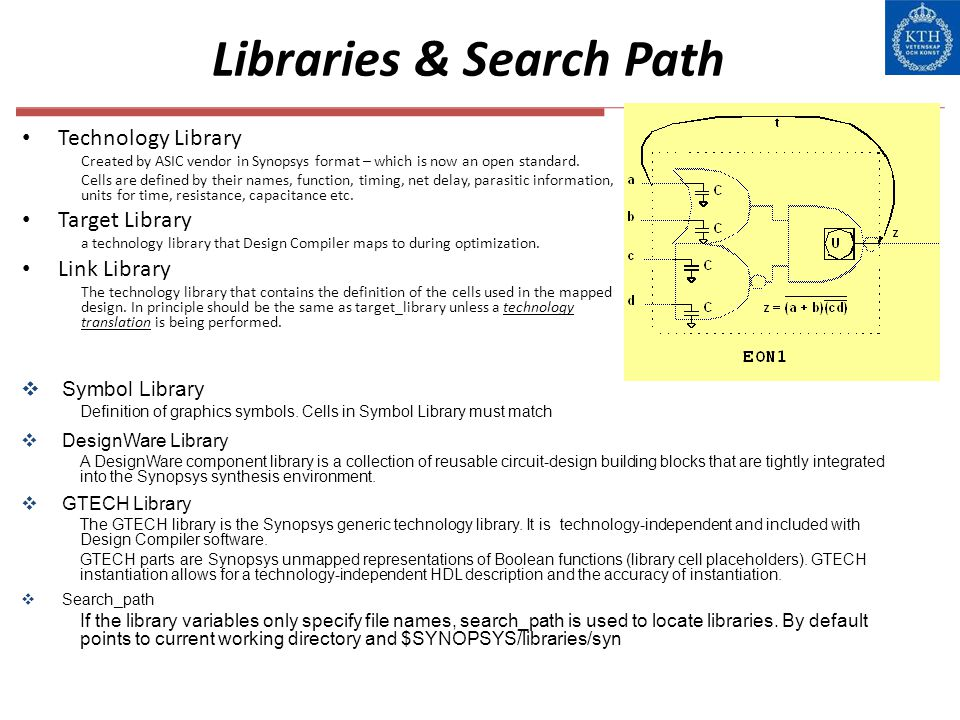 Libraries & Search Path Technology Library Created by ASIC vendor in Synopsys format – which is now an open standard. Cells are defined by their names
