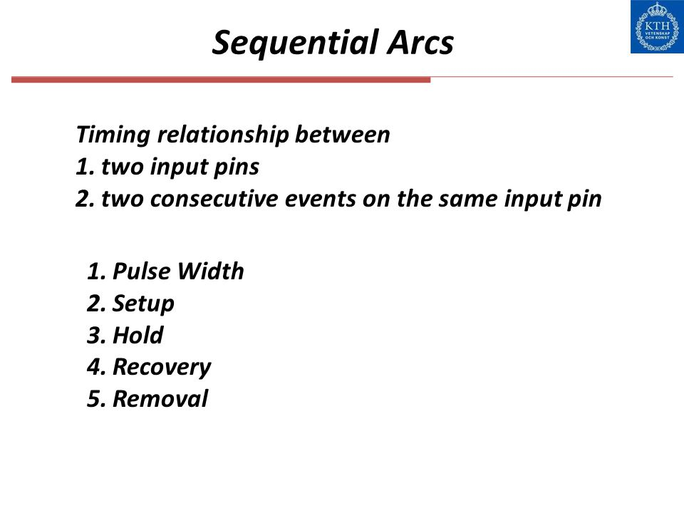 Sequential Arcs Timing relationship between 1.two input pins 2.two consecutive events on the same input pin 1.Pulse Width 2.Setup 3.Hold 4.Recovery 5.