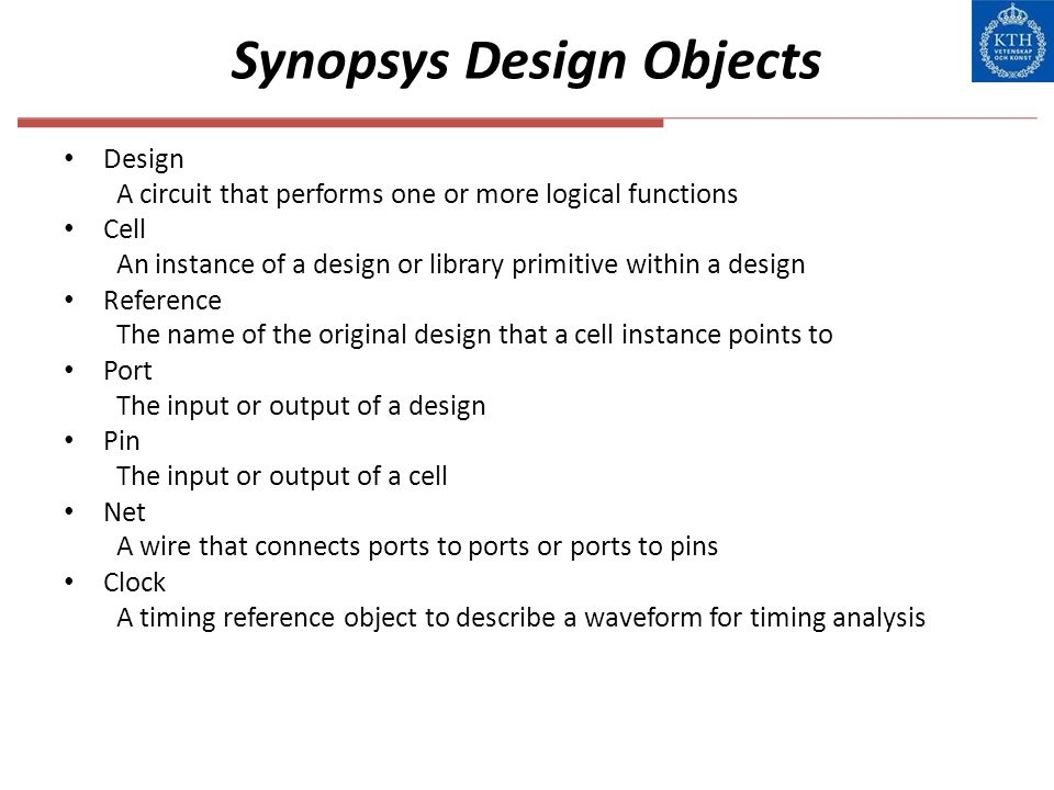 Synopsys Design Objects Design A circuit that performs one or more logical functions Cell An instance of a design or library primitive within a design