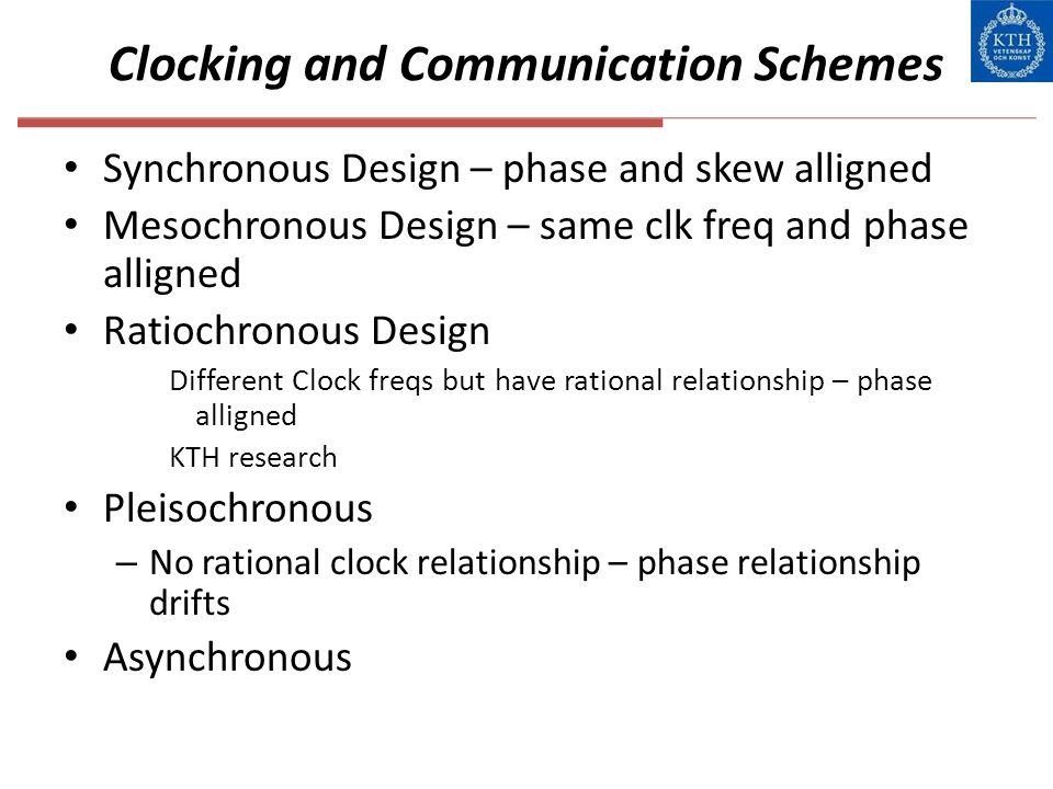 Clocking and Communication Schemes Synchronous Design – phase and skew alligned Mesochronous Design – same clk freq and phase alligned Ratiochronous D
