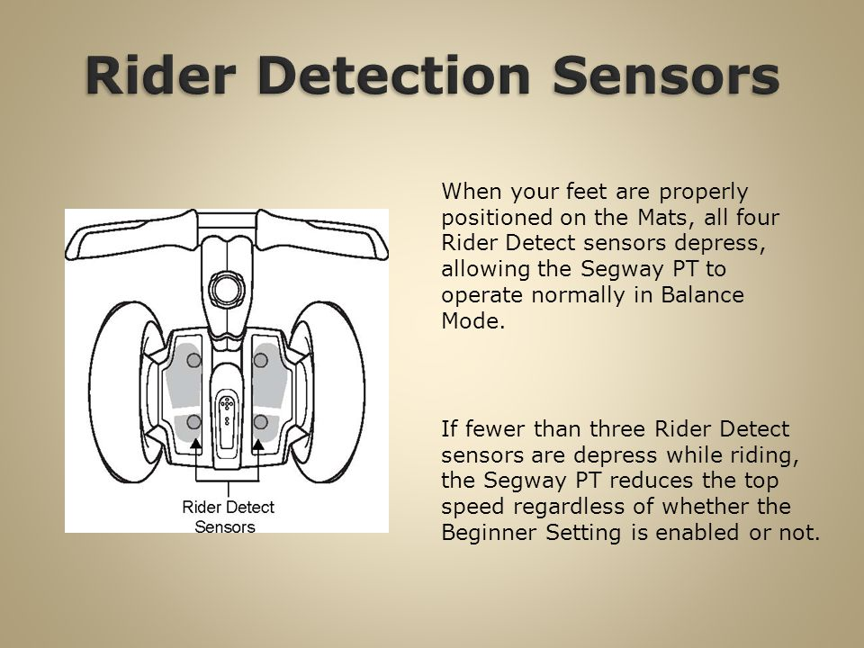 When your feet are properly positioned on the Mats, all four Rider Detect sensors depress, allowing the Segway PT to operate normally in Balance Mode.