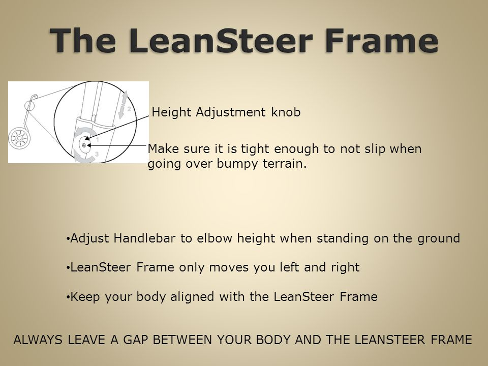 ALWAYS LEAVE A GAP BETWEEN YOUR BODY AND THE LEANSTEER FRAME Height Adjustment knob Make sure it is tight enough to not slip when going over bumpy terrain.