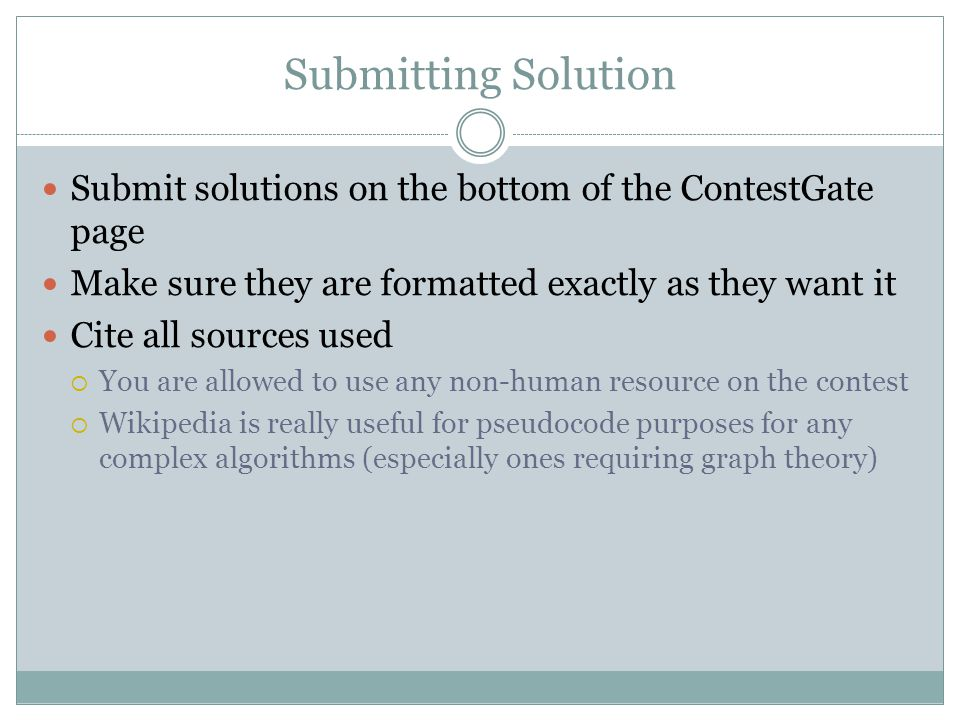 Submitting Solution Submit solutions on the bottom of the ContestGate page Make sure they are formatted exactly as they want it Cite all sources used  You are allowed to use any non-human resource on the contest  Wikipedia is really useful for pseudocode purposes for any complex algorithms (especially ones requiring graph theory)