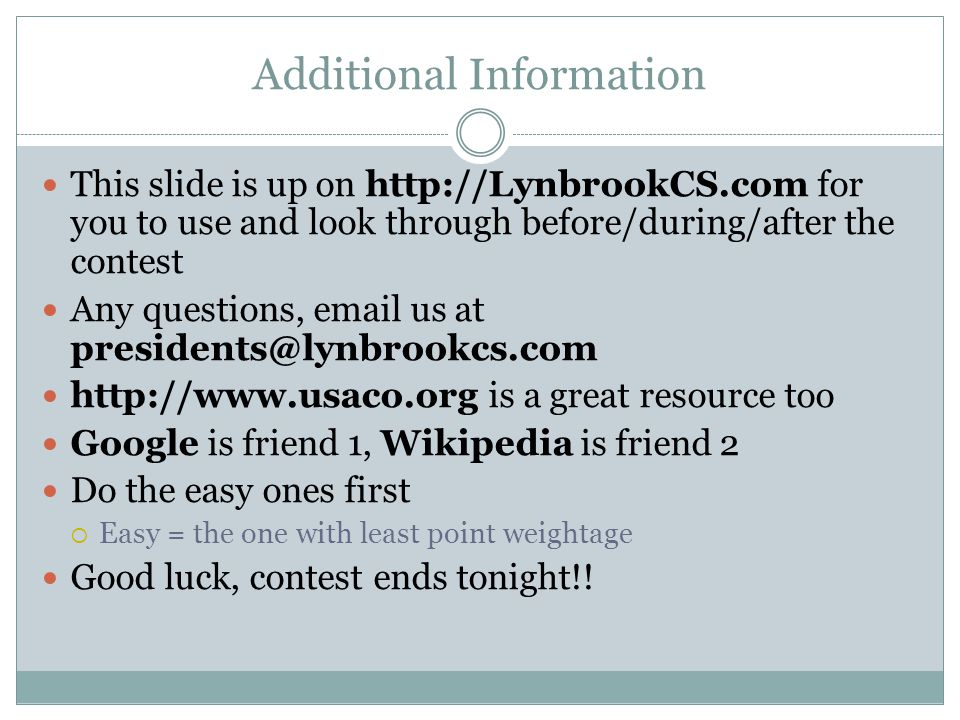 Additional Information This slide is up on http://LynbrookCS.com for you to use and look through before/during/after the contest Any questions, email us at presidents@lynbrookcs.com http://www.usaco.org is a great resource too Google is friend 1, Wikipedia is friend 2 Do the easy ones first  Easy = the one with least point weightage Good luck, contest ends tonight!!