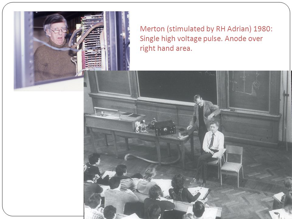 Merton (stimulated by RH Adrian) 1980: Single high voltage pulse. Anode over right hand area.