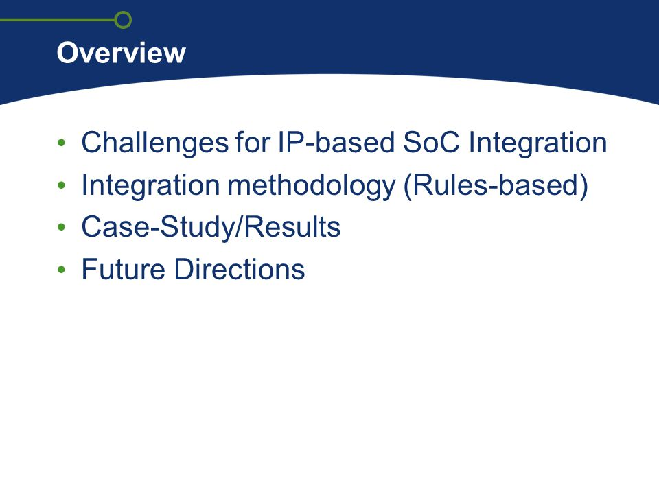 Overview Challenges for IP-based SoC Integration Integration methodology (Rules-based) Case-Study/Results Future Directions