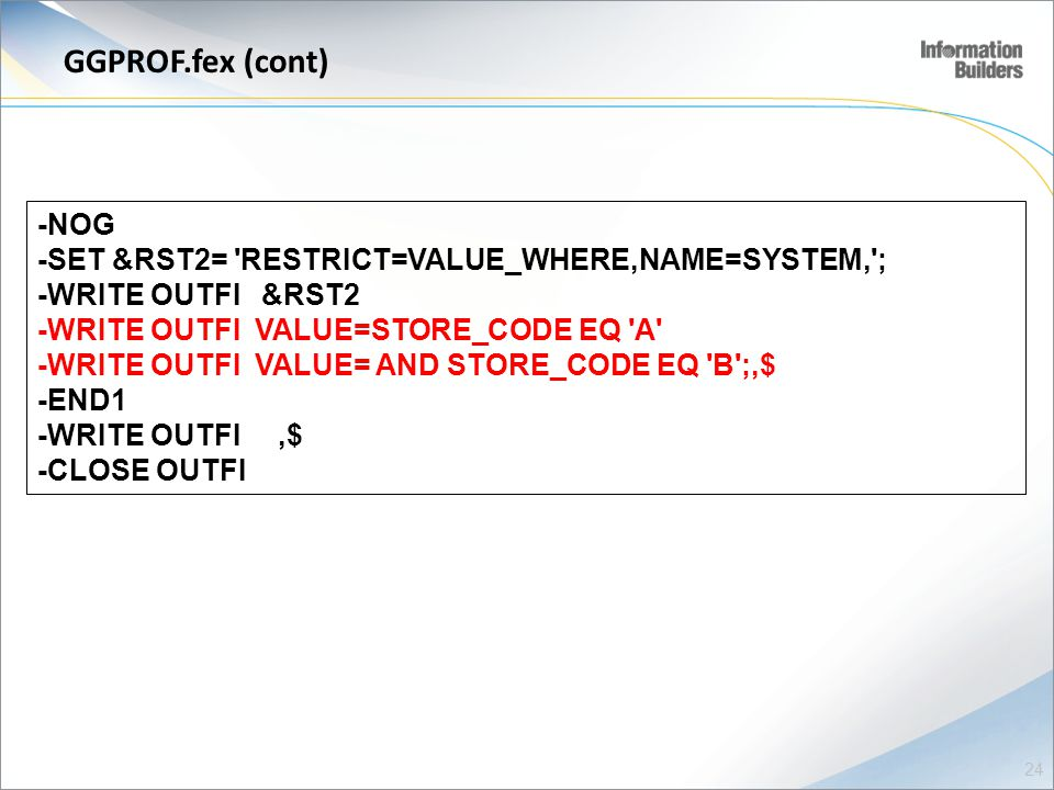 GGPROF.fex (cont) -NOG -SET &RST2= RESTRICT=VALUE_WHERE,NAME=SYSTEM, ; -WRITE OUTFI &RST2 -WRITE OUTFI VALUE=STORE_CODE EQ A -WRITE OUTFI VALUE= AND STORE_CODE EQ B ;,$ -END1 -WRITE OUTFI,$ -CLOSE OUTFI 24