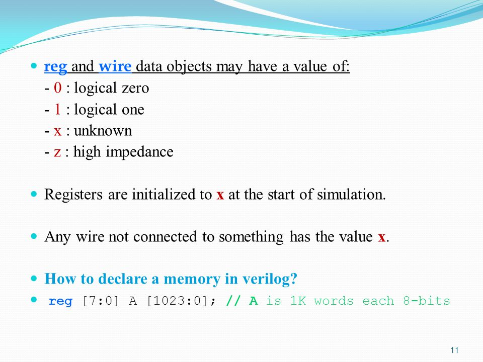 reg and wire data objects may have a value of: - 0 : logical zero - 1 : logical one - x : unknown - z : high impedance Registers are initialized to x