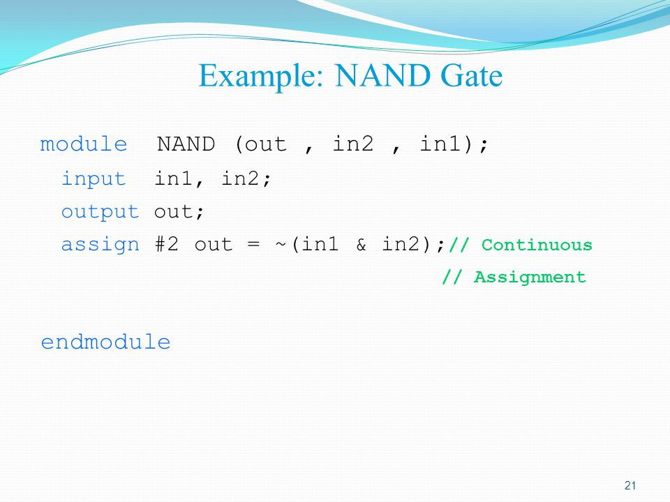 Example: NAND Gate module NAND (out, in2, in1); input in1, in2; output out; assign #2 out = ~(in1 & in2); // Continuous // Assignment endmodule 21