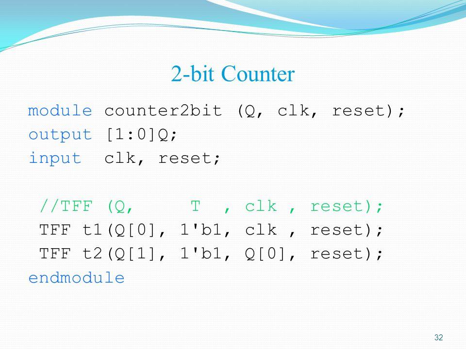 2-bit Counter module counter2bit (Q, clk, reset); output [1:0]Q; input clk, reset; //TFF (Q, T, clk, reset); TFF t1(Q[0], 1'b1, clk, reset); TFF t2(Q[