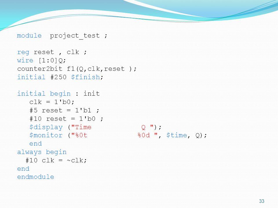 module project_test ; reg reset, clk ; wire [1:0]Q; counter2bit f1(Q,clk,reset ); initial #250 $finish; initial begin : init clk = 1'b0; #5 reset = 1'