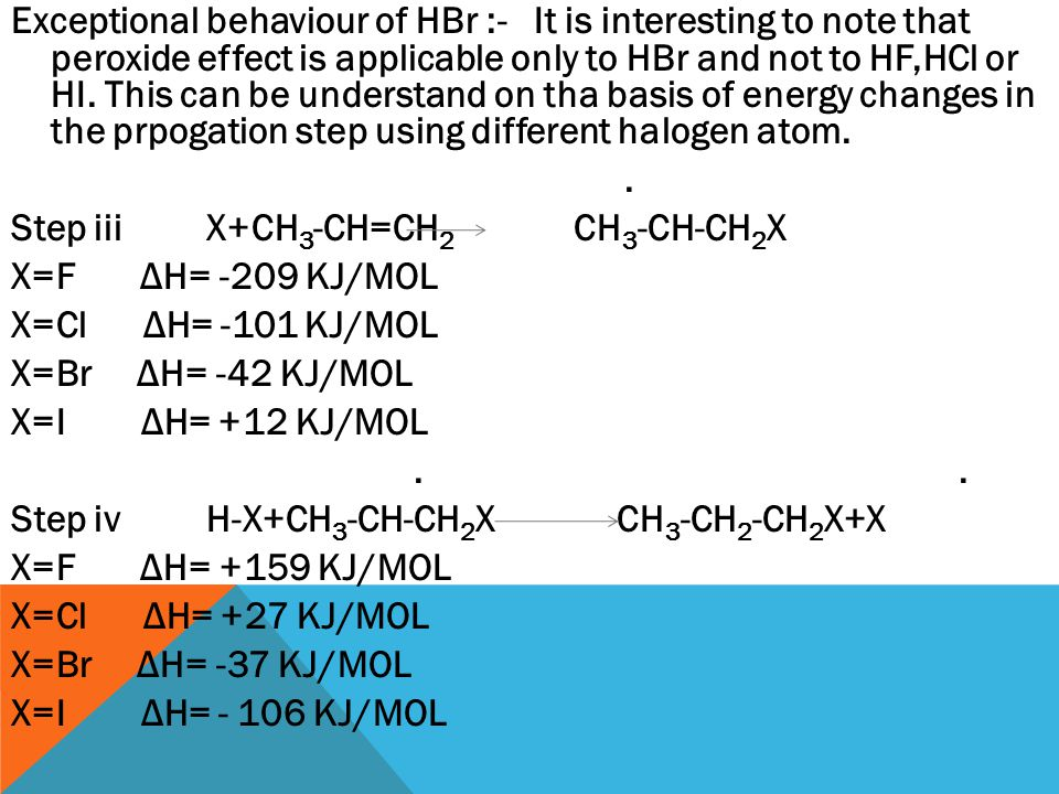 Exceptional behaviour of HBr :- It is interesting to note that peroxide effect is applicable only to HBr and not to HF,HCl or HI. This can be understa