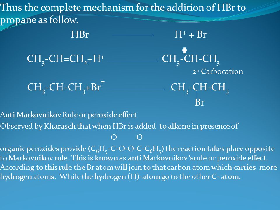 Thus the complete mechanism for the addition of HBr to propane as follow. HBr H + + Br - CH 3 -CH=CH 2 +H + CH 3 -CH-CH 3 2 ◦ Carbocation CH 3 -CH-CH
