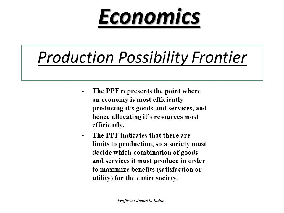 Professor James L. KuhleEconomics Production Possibility Frontier -The PPF represents the point where an economy is most efficiently producing it's go