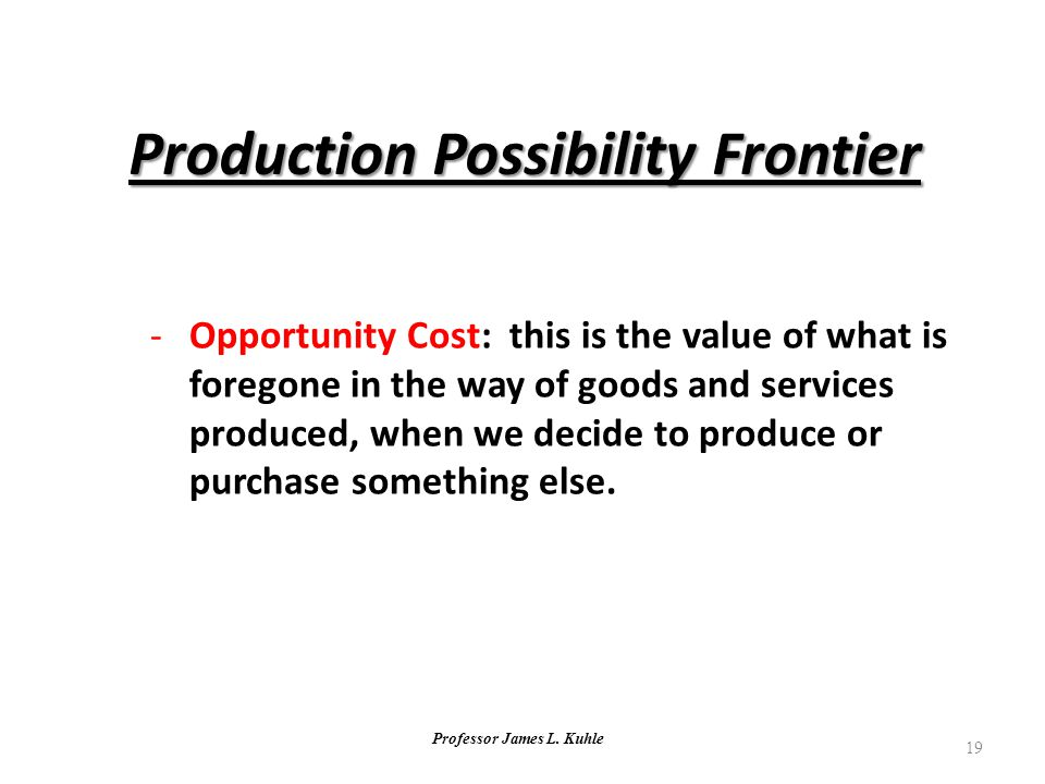 Professor James L. Kuhle 19 -Opportunity Cost: this is the value of what is foregone in the way of goods and services produced, when we decide to prod