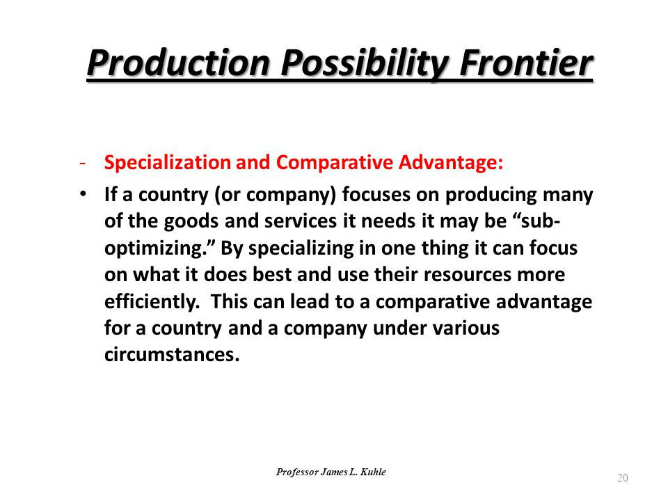 Professor James L. Kuhle 20 Production Possibility Frontier -Specialization and Comparative Advantage: If a country (or company) focuses on producing