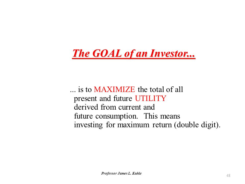 Professor James L. Kuhle 48 The GOAL of an Investor...... is to MAXIMIZE the total of all present and future UTILITY derived from current and future c