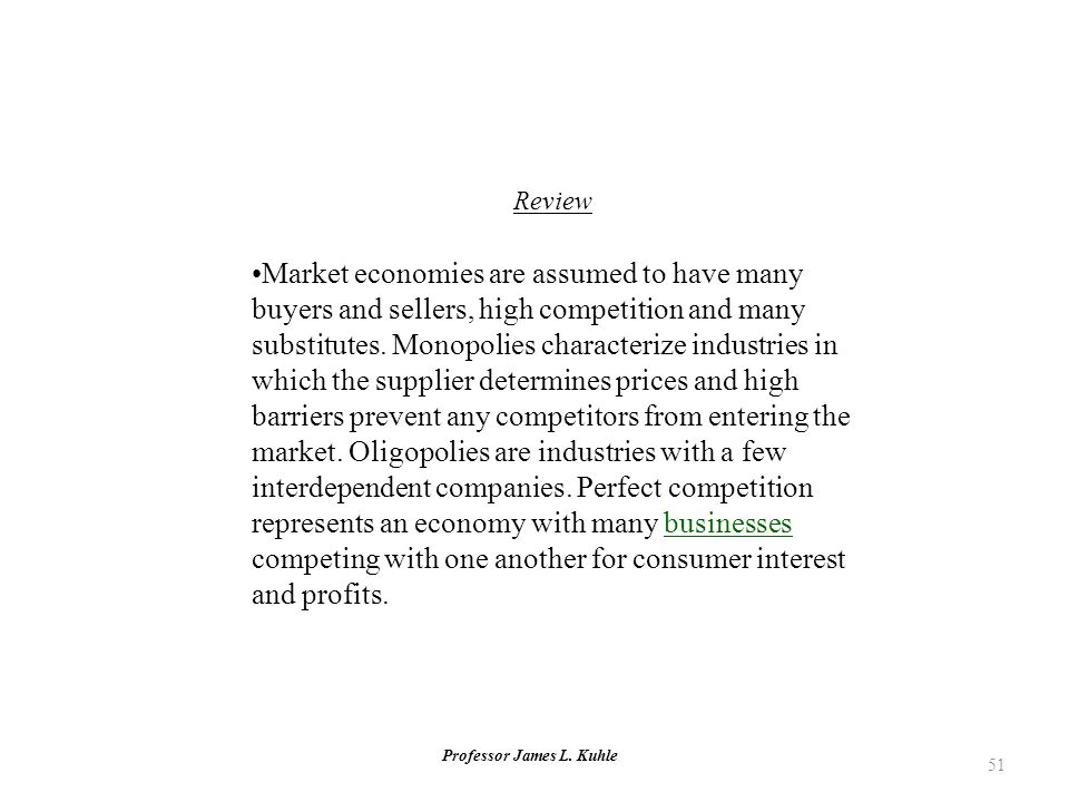 Professor James L. Kuhle 51 Review Market economies are assumed to have many buyers and sellers, high competition and many substitutes. Monopolies cha