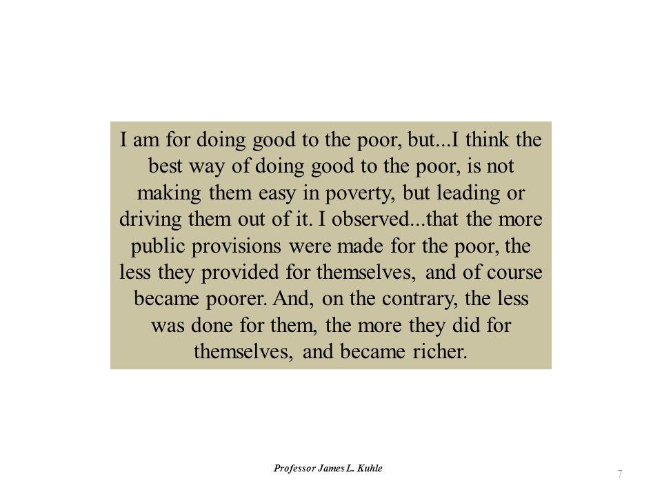 Professor James L. Kuhle 7 I am for doing good to the poor, but...I think the best way of doing good to the poor, is not making them easy in poverty,