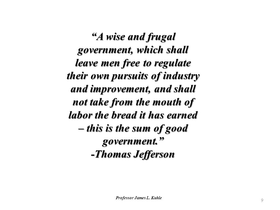 "Professor James L. Kuhle 9 ""A wise and frugal government, which shall leave men free to regulate their own pursuits of industry and improvement, and s"