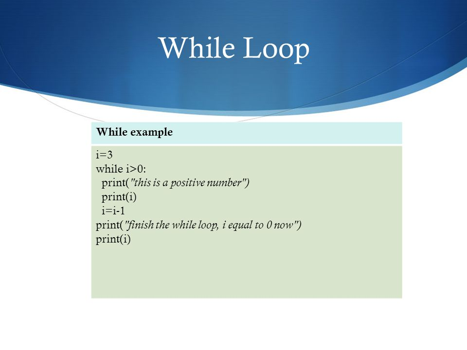 While Loop While example i=3 while i>0: print( this is a positive number ) print(i) i=i-1 print( finish the while loop, i equal to 0 now ) print(i)