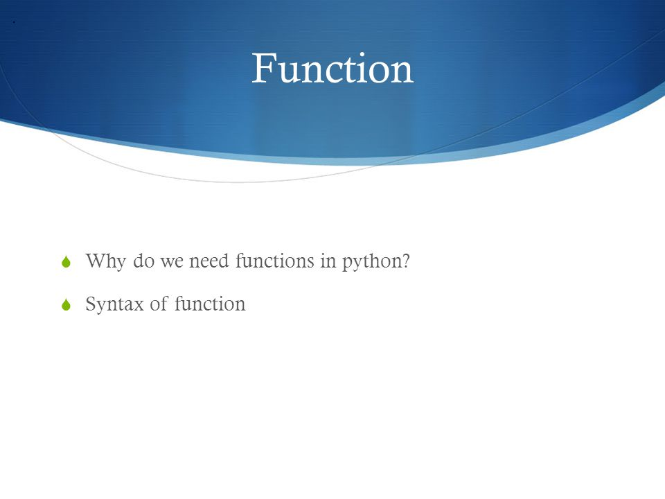 Function  Why do we need functions in python?  Syntax of function.