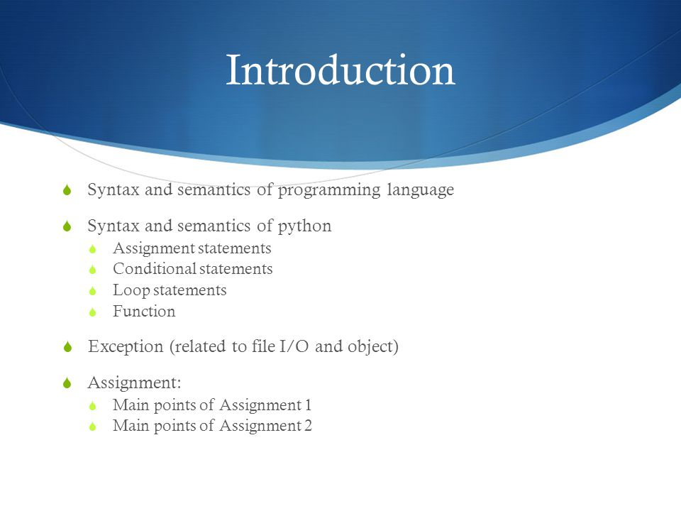 Introduction  Syntax and semantics of programming language  Syntax and semantics of python  Assignment statements  Conditional statements  Loop statements  Function  Exception (related to file I/O and object)  Assignment:  Main points of Assignment 1  Main points of Assignment 2