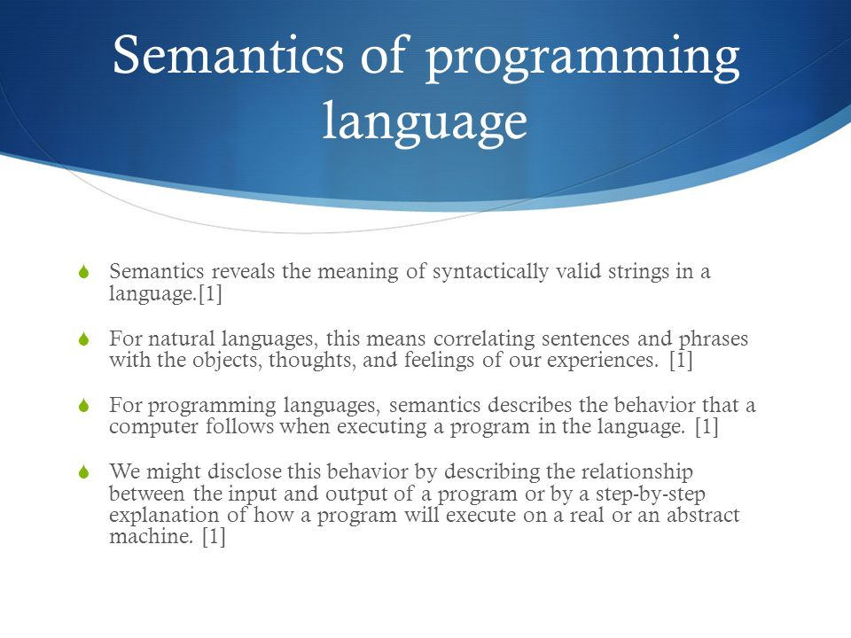 Semantics of programming language  Semantics reveals the meaning of syntactically valid strings in a language.[1]  For natural languages, this means correlating sentences and phrases with the objects, thoughts, and feelings of our experiences.