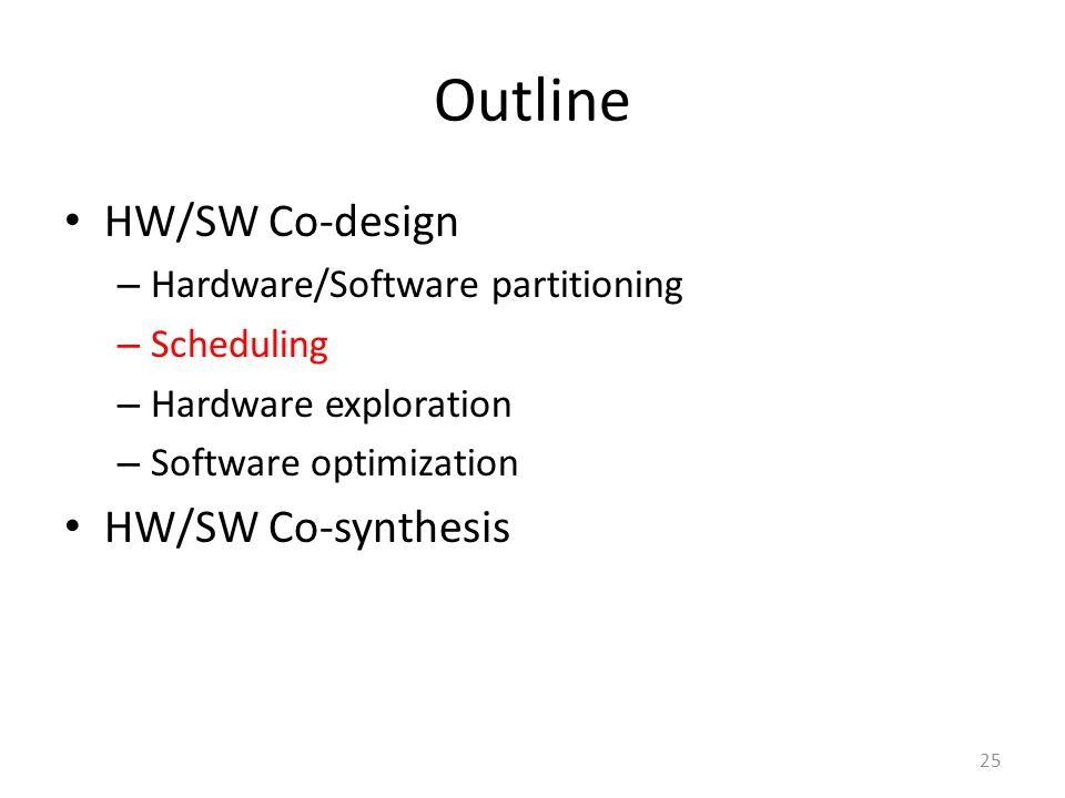 Outline HW/SW Co-design – Hardware/Software partitioning – Scheduling – Hardware exploration – Software optimization HW/SW Co-synthesis 25