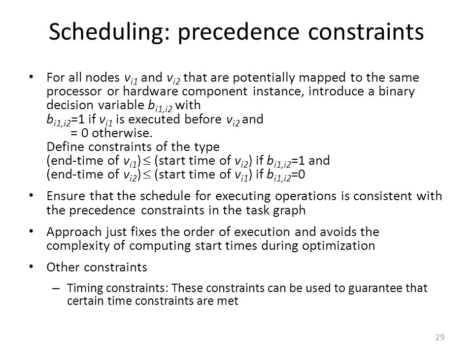 Scheduling: precedence constraints For all nodes v i1 and v i2 that are potentially mapped to the same processor or hardware component instance, introduce a binary decision variable b i1,i2 with b i1,i2 =1 if v i1 is executed before v i2 and = 0 otherwise.