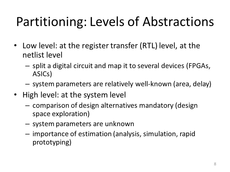 Partitioning: Levels of Abstractions Low level: at the register transfer (RTL) level, at the netlist level – split a digital circuit and map it to several devices (FPGAs, ASICs) – system parameters are relatively well-known (area, delay) High level: at the system level – comparison of design alternatives mandatory (design space exploration) – system parameters are unknown – importance of estimation (analysis, simulation, rapid prototyping) 8