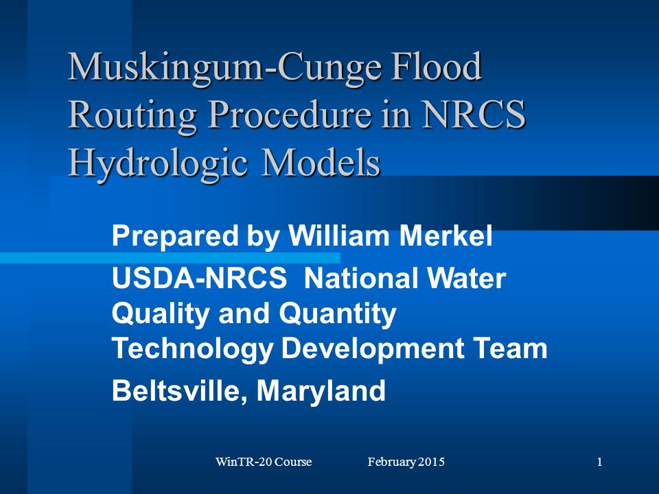 WinTR-20 Course February 20151 Muskingum-Cunge Flood Routing Procedure in NRCS Hydrologic Models Prepared by William Merkel USDA-NRCS National Water Quality and Quantity Technology Development Team Beltsville, Maryland