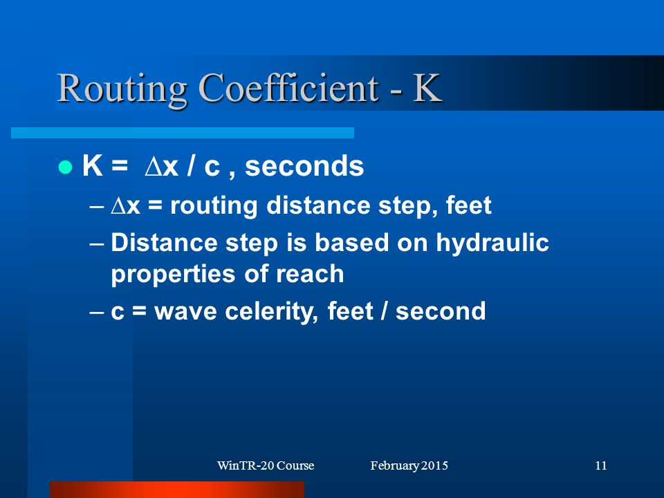 WinTR-20 Course February 201511 Routing Coefficient - K K = ∆x / c, seconds –∆x = routing distance step, feet –Distance step is based on hydraulic properties of reach –c = wave celerity, feet / second