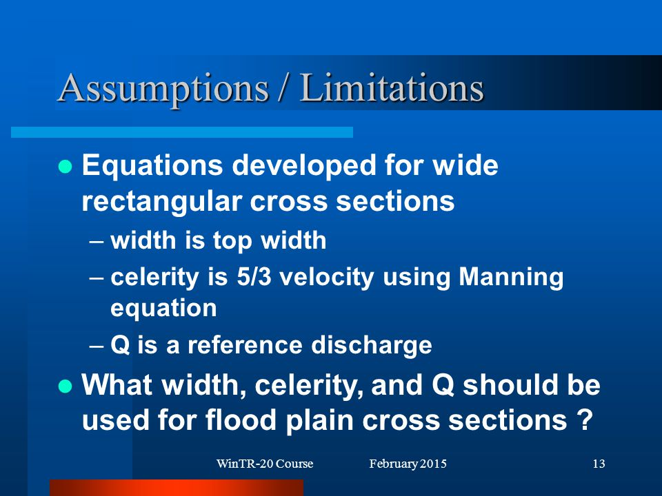 WinTR-20 Course February 201513 Assumptions / Limitations Equations developed for wide rectangular cross sections –width is top width –celerity is 5/3 velocity using Manning equation –Q is a reference discharge What width, celerity, and Q should be used for flood plain cross sections