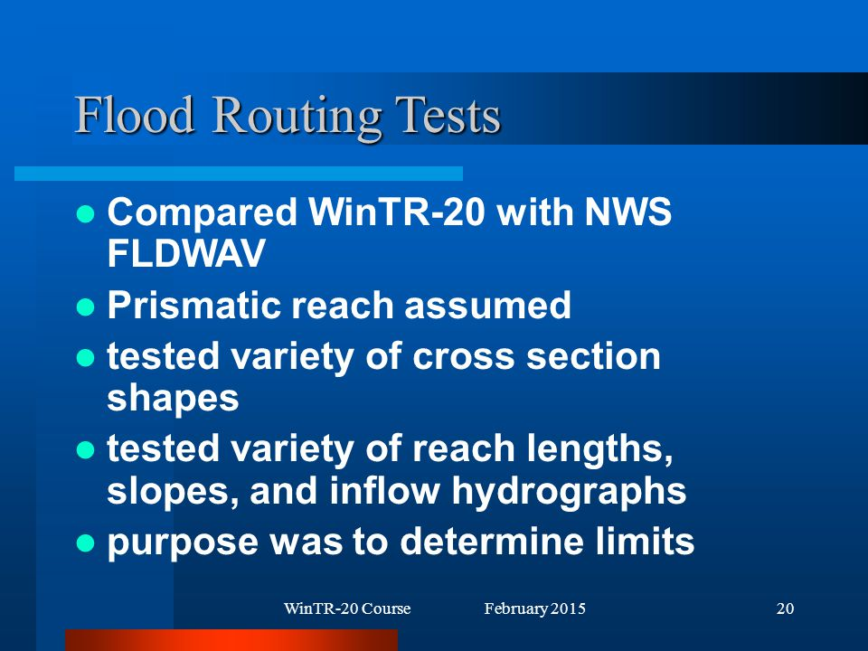 WinTR-20 Course February 201520 Flood Routing Tests Compared WinTR-20 with NWS FLDWAV Prismatic reach assumed tested variety of cross section shapes tested variety of reach lengths, slopes, and inflow hydrographs purpose was to determine limits