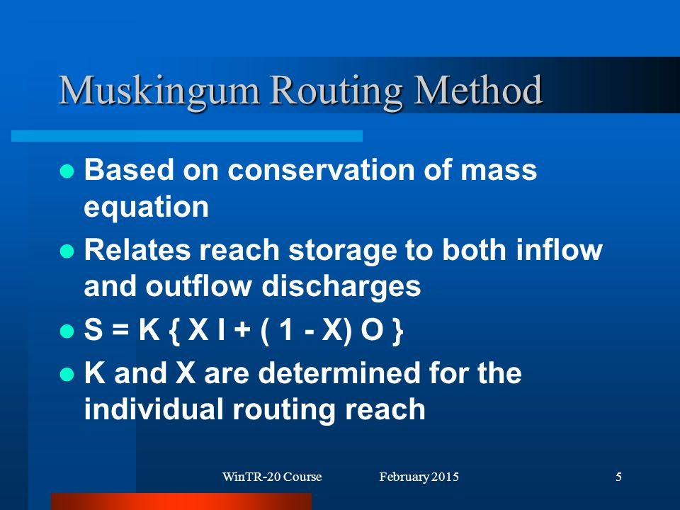 WinTR-20 Course February 20155 Muskingum Routing Method Based on conservation of mass equation Relates reach storage to both inflow and outflow discharges S = K { X I + ( 1 - X) O } K and X are determined for the individual routing reach