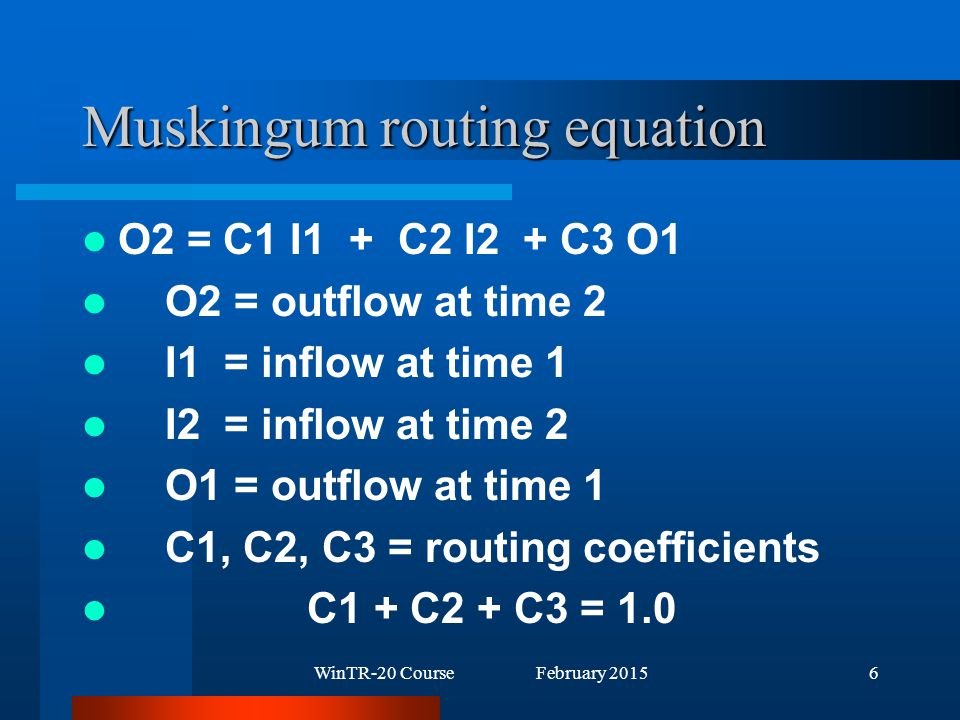 WinTR-20 Course February 20156 Muskingum routing equation O2 = C1 I1 + C2 I2 + C3 O1 O2 = outflow at time 2 I1 = inflow at time 1 I2 = inflow at time 2 O1 = outflow at time 1 C1, C2, C3 = routing coefficients C1 + C2 + C3 = 1.0