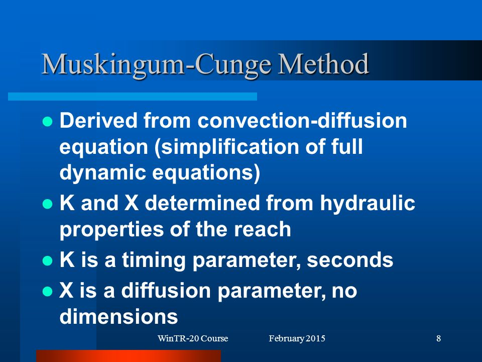 WinTR-20 Course February 20158 Muskingum-Cunge Method Derived from convection-diffusion equation (simplification of full dynamic equations) K and X determined from hydraulic properties of the reach K is a timing parameter, seconds X is a diffusion parameter, no dimensions