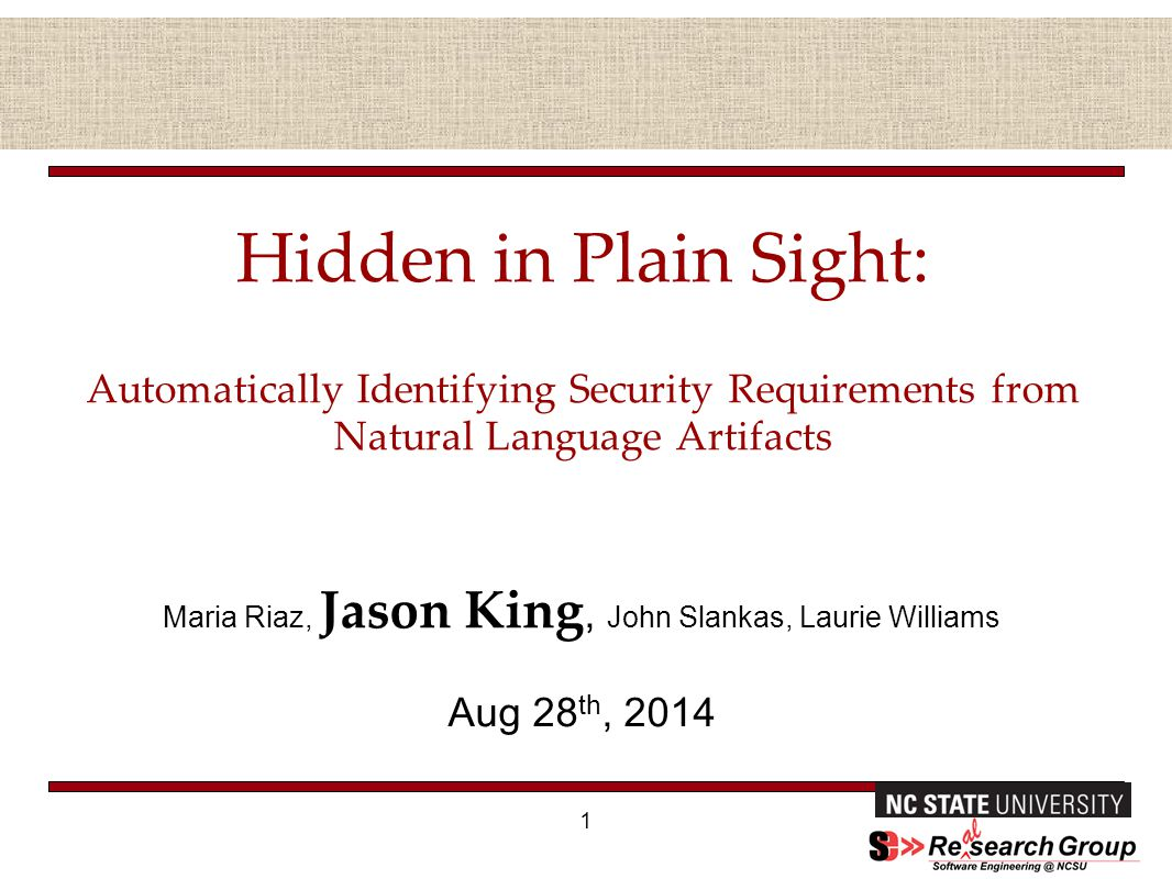Hidden in Plain Sight: Automatically Identifying Security Requirements from Natural Language Artifacts Maria Riaz, Jason King, John Slankas, Laurie Williams Aug 28 th, 2014 1