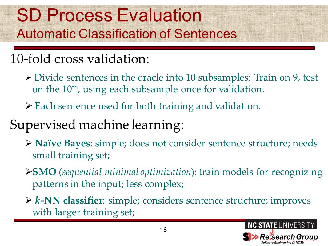 SD Process Evaluation Automatic Classification of Sentences 18 10-fold cross validation:  Divide sentences in the oracle into 10 subsamples; Train on 9, test on the 10 th, using each subsample once for validation.