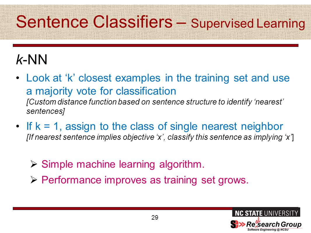 Sentence Classifiers – Supervised Learning k-NN Look at 'k' closest examples in the training set and use a majority vote for classification [Custom distance function based on sentence structure to identify 'nearest' sentences] If k = 1, assign to the class of single nearest neighbor [If nearest sentence implies objective 'x', classify this sentence as implying 'x']  Simple machine learning algorithm.