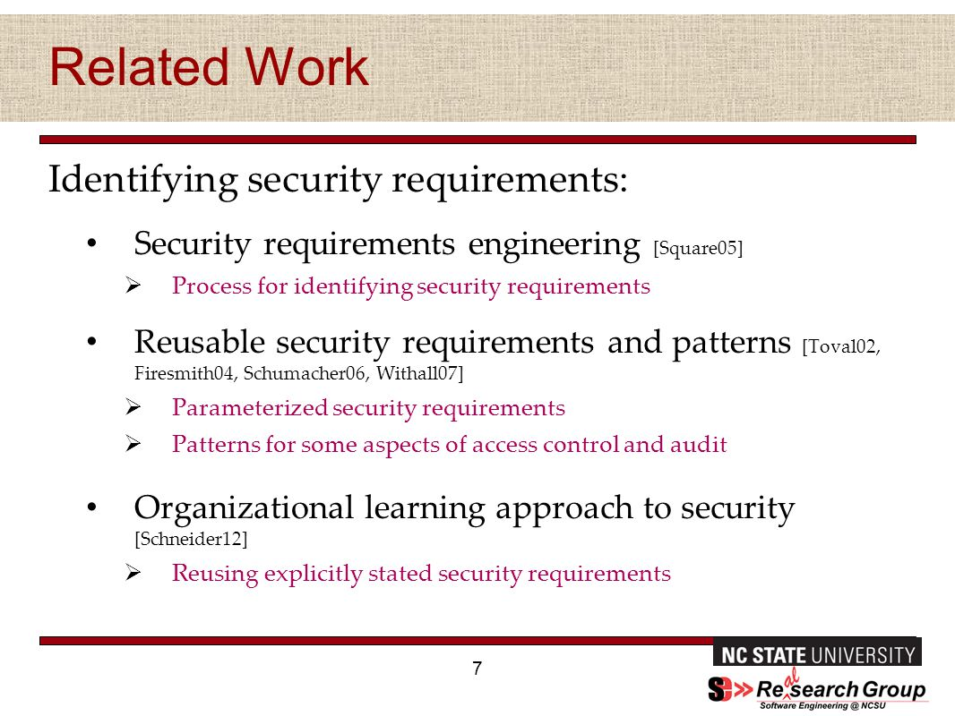 Related Work Identifying security requirements: Security requirements engineering [Square05]  Process for identifying security requirements Reusable security requirements and patterns [Toval02, Firesmith04, Schumacher06, Withall07]  Parameterized security requirements  Patterns for some aspects of access control and audit Organizational learning approach to security [Schneider12]  Reusing explicitly stated security requirements 7