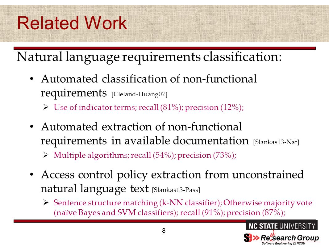 Related Work Natural language requirements classification: Automated classification of non-functional requirements [Cleland-Huang07]  Use of indicator terms; recall (81%); precision (12%); Automated extraction of non-functional requirements in available documentation [Slankas13-Nat]  Multiple algorithms; recall (54%); precision (73%); Access control policy extraction from unconstrained natural language text [Slankas13-Pass]  Sentence structure matching (k-NN classifier); Otherwise majority vote (naïve Bayes and SVM classifiers); recall (91%); precision (87%); 8