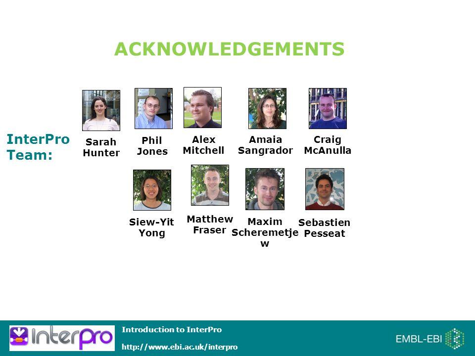 Introduction to InterPro http://www.ebi.ac.uk/interpro InterPro Team: ACKNOWLEDGEMENTS Sarah Hunter Craig McAnulla Phil Jones Siew-Yit Yong Sebastien